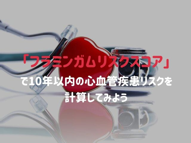 あなたは10年以内に心血管疾患を発症するか?フラミンガムリスクスコアを計算してみよう