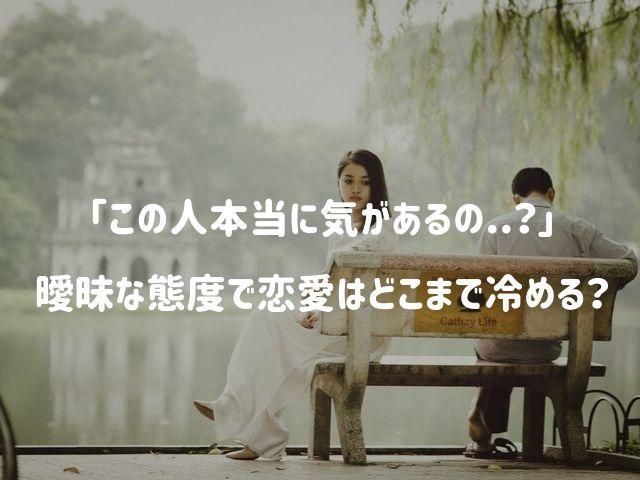 「この人本当に気があるの?」曖昧な態度で恋愛関係はどこまで冷めるのか?