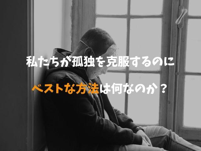 【人間関係の科学】私たちが「孤独」を克服するのにベストな方法は何なのか?