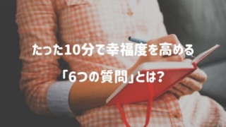 たった10分で幸福度を高める6つの質問とは?