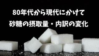 80年代から現代にかけて砂糖の摂取量・内訳はどう変化しているのか?